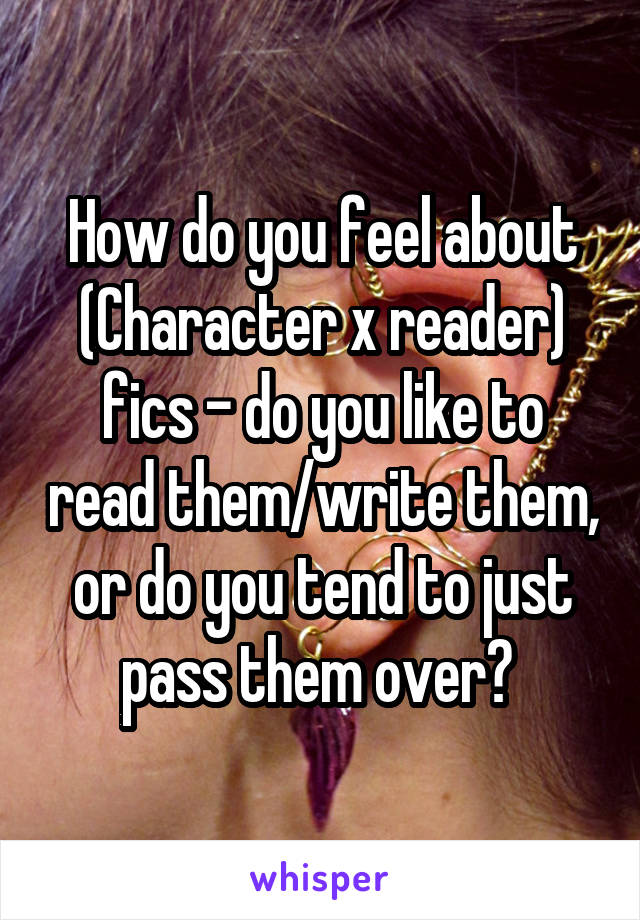 How do you feel about (Character x reader) fics - do you like to read them/write them, or do you tend to just pass them over?