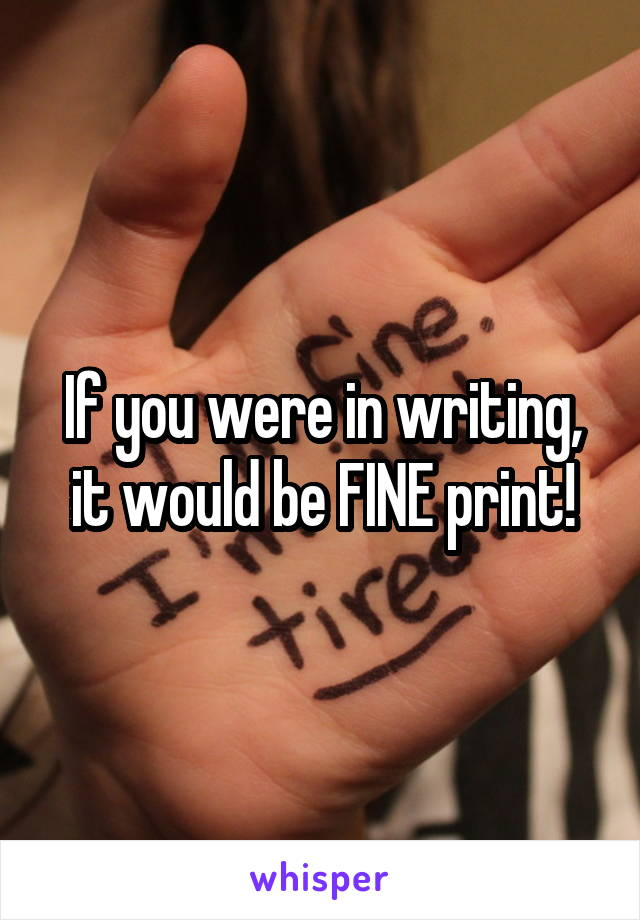 If you were in writing, it would be FINE print!