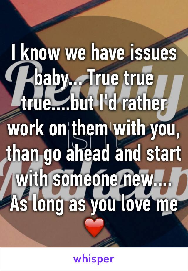 I know we have issues baby... True true true....but I'd rather work on them with you, than go ahead and start with someone new.... As long as you love me ❤️