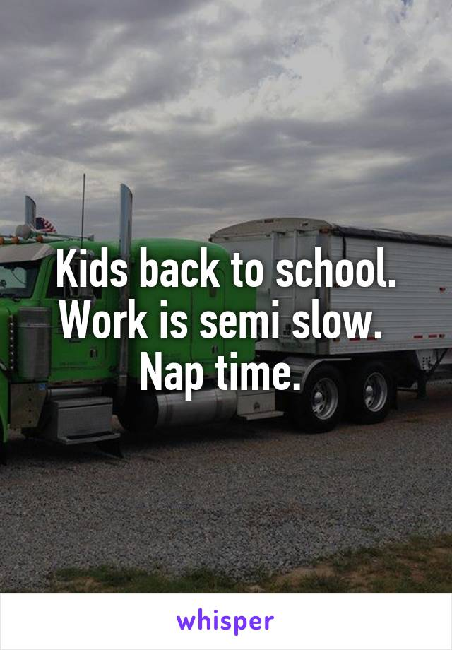 Kids back to school. Work is semi slow.  Nap time.