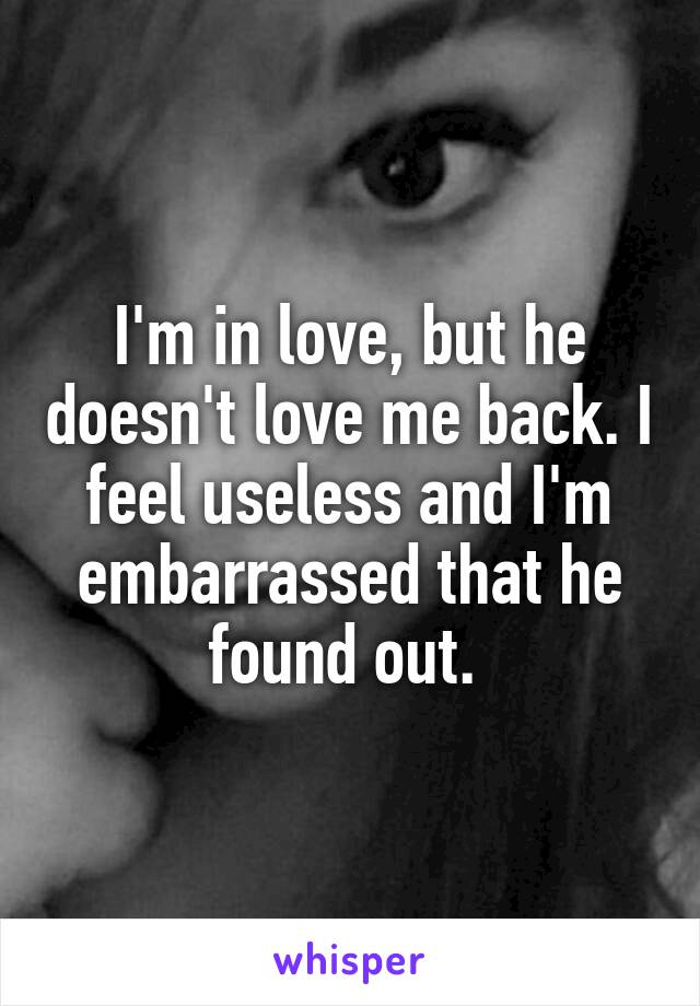 I'm in love, but he doesn't love me back. I feel useless and I'm embarrassed that he found out.
