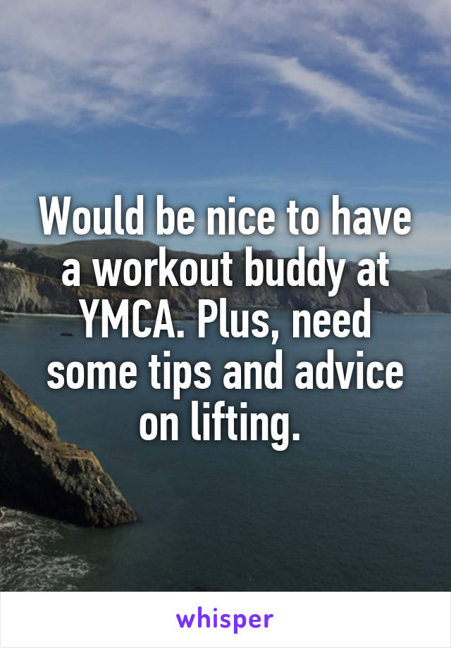 Would be nice to have a workout buddy at YMCA. Plus, need some tips and advice on lifting.
