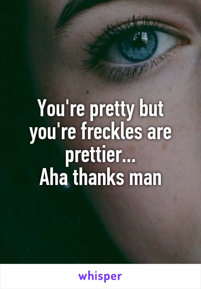 You're pretty but you're freckles are prettier... Aha thanks man