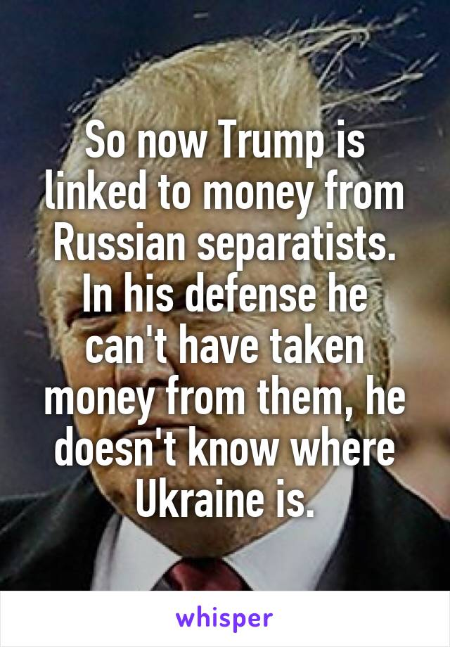 So now Trump is linked to money from Russian separatists. In his defense he can't have taken money from them, he doesn't know where Ukraine is.