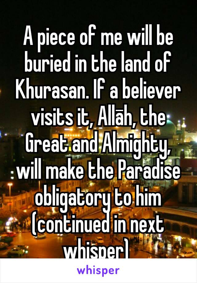 A piece of me will be buried in the land of Khurasan. If a believer visits it, Allāh, the Great and Almighty, will make the Paradise obligatory to him (continued in next whisper)