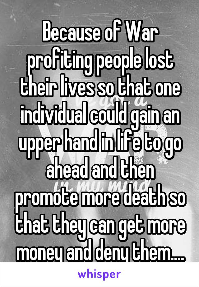 Because of War profiting people lost their lives so that one individual could gain an upper hand in life to go ahead and then promote more death so that they can get more money and deny them....