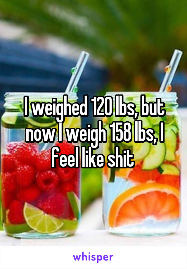 I weighed 120 lbs, but now I weigh 158 lbs, I feel like shit