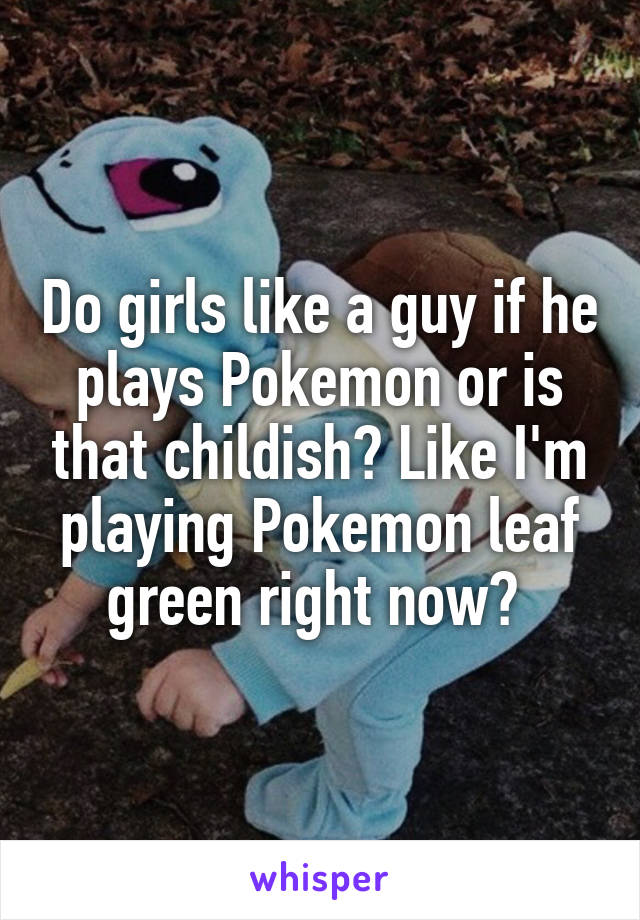 Do girls like a guy if he plays Pokemon or is that childish? Like I'm playing Pokemon leaf green right now?
