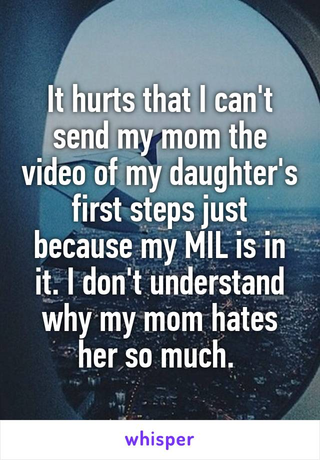 It hurts that I can't send my mom the video of my daughter's first steps just because my MIL is in it. I don't understand why my mom hates her so much.
