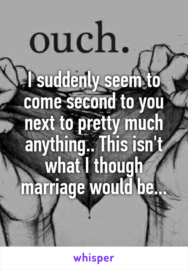 I suddenly seem to come second to you next to pretty much anything.. This isn't what I though marriage would be...