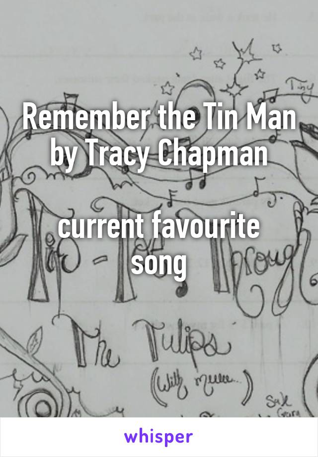 Remember the Tin Man by Tracy Chapman  current favourite song