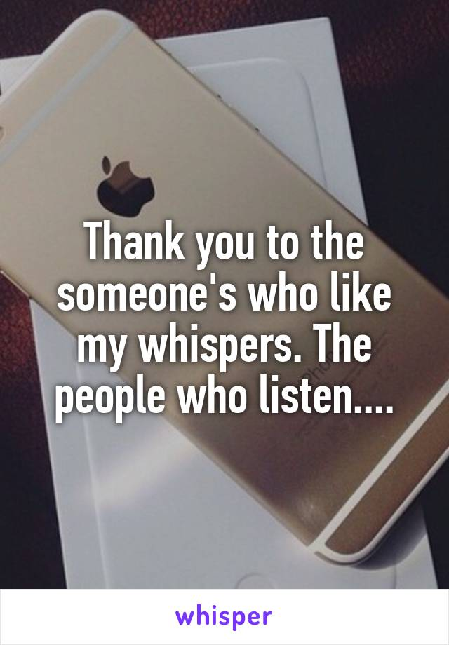 Thank you to the someone's who like my whispers. The people who listen....