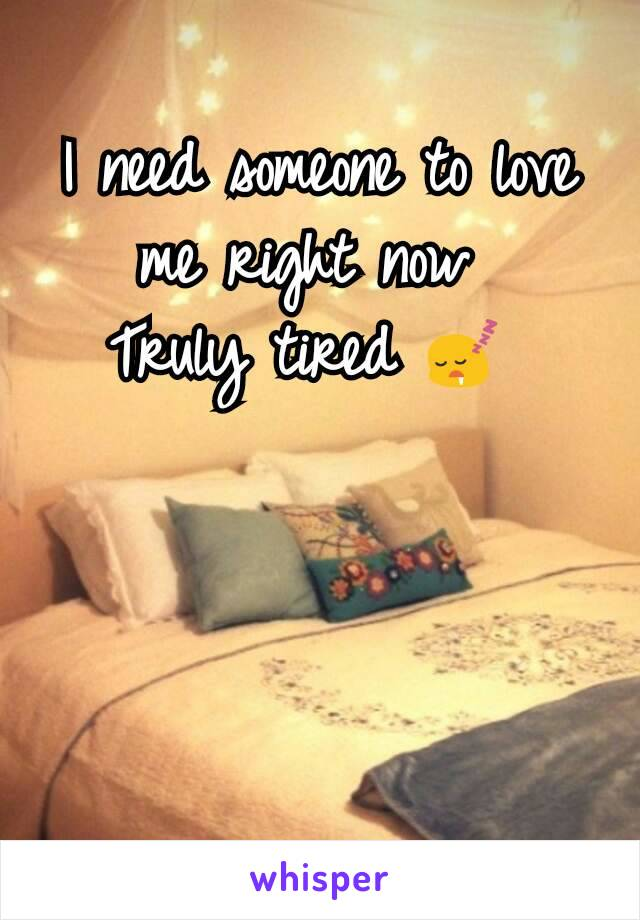 I need someone to love me right now  Truly tired 😴