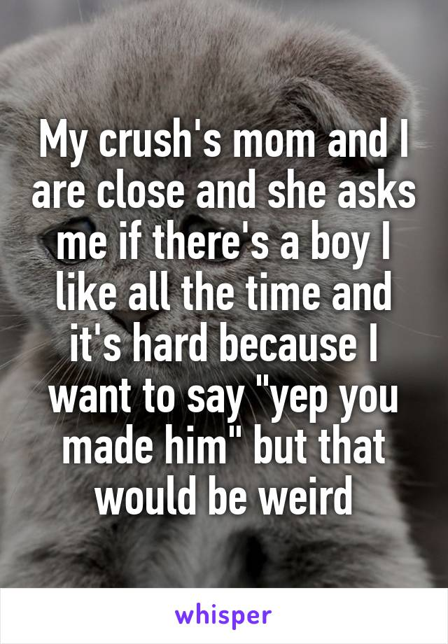 """My crush's mom and I are close and she asks me if there's a boy I like all the time and it's hard because I want to say """"yep you made him"""" but that would be weird"""