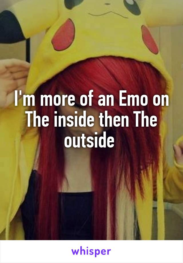 I'm more of an Emo on The inside then The outside