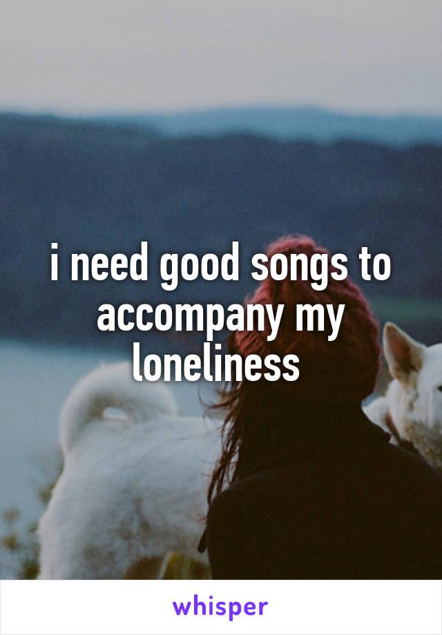 i need good songs to accompany my loneliness