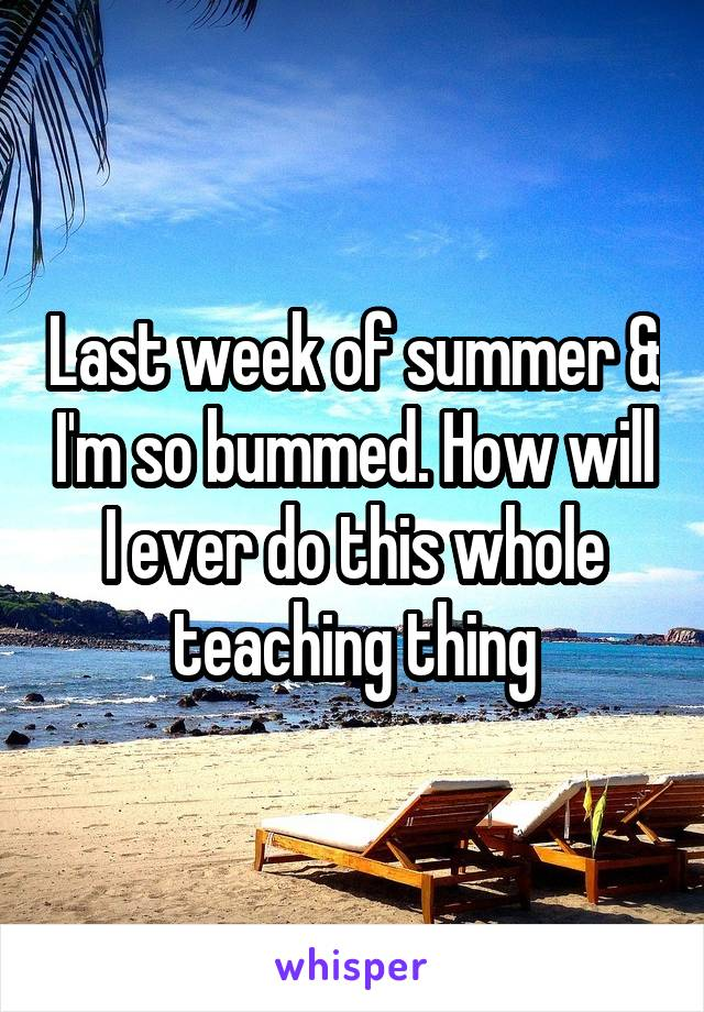 Last week of summer & I'm so bummed. How will I ever do this whole teaching thing