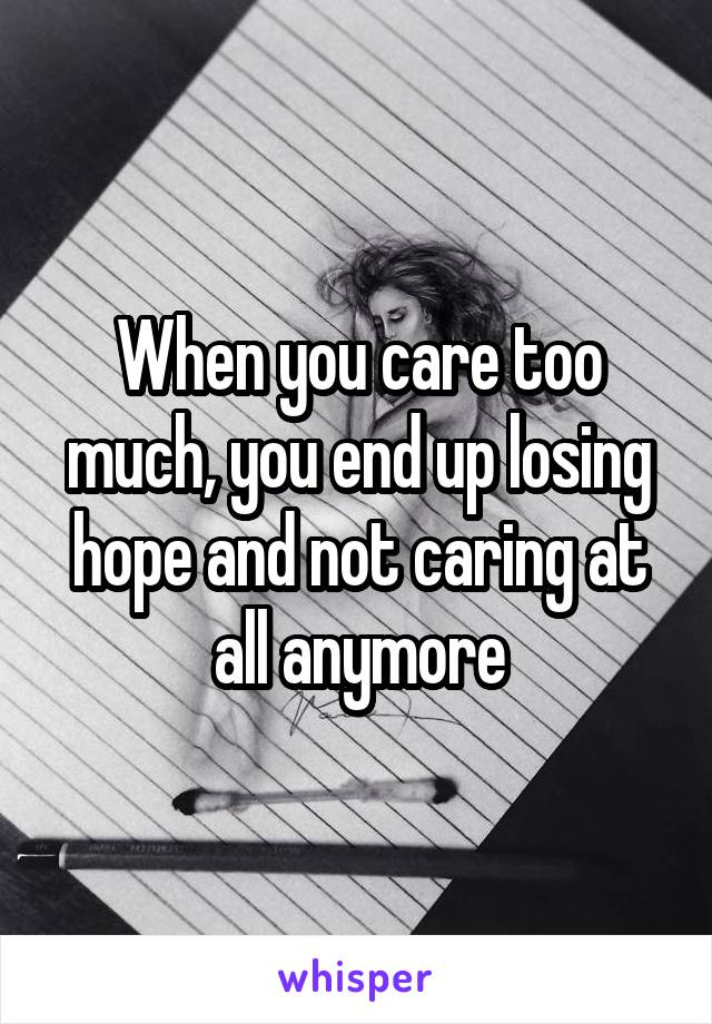 When you care too much, you end up losing hope and not caring at all anymore