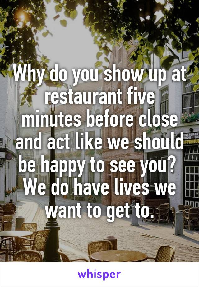 Why do you show up at restaurant five minutes before close and act like we should be happy to see you?  We do have lives we want to get to.