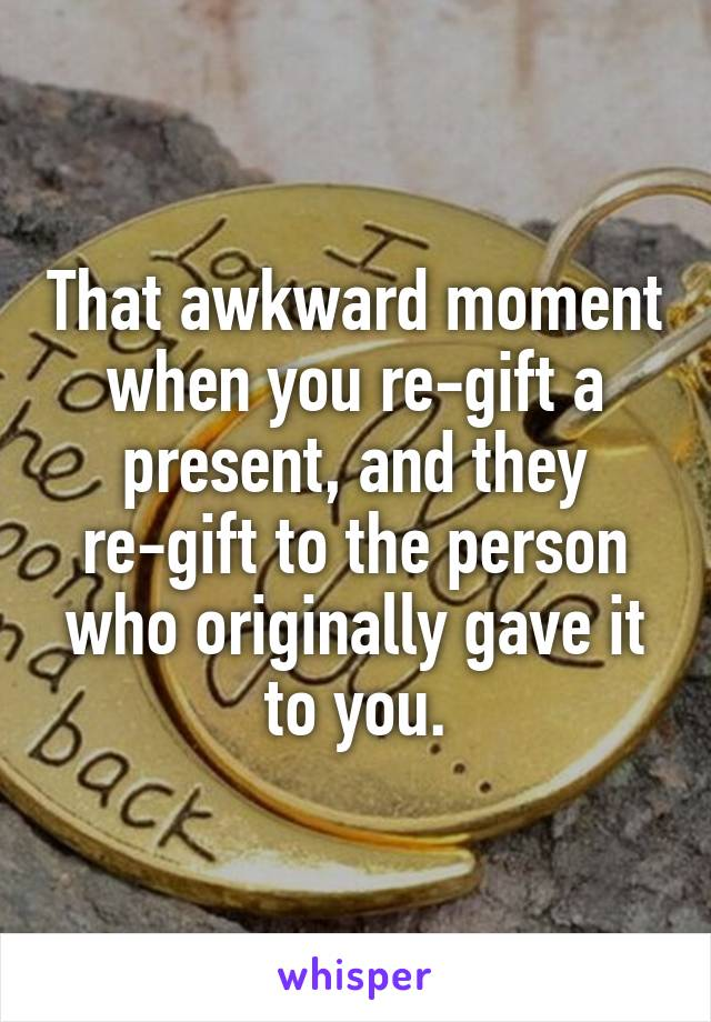 That awkward moment when you re-gift a present, and they re-gift to the person who originally gave it to you.