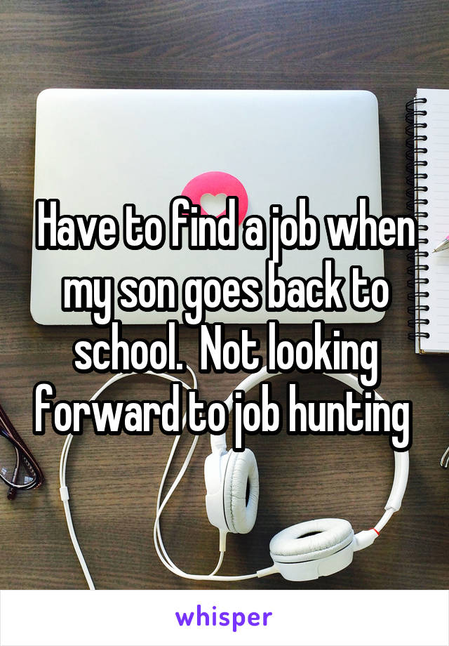 Have to find a job when my son goes back to school.  Not looking forward to job hunting