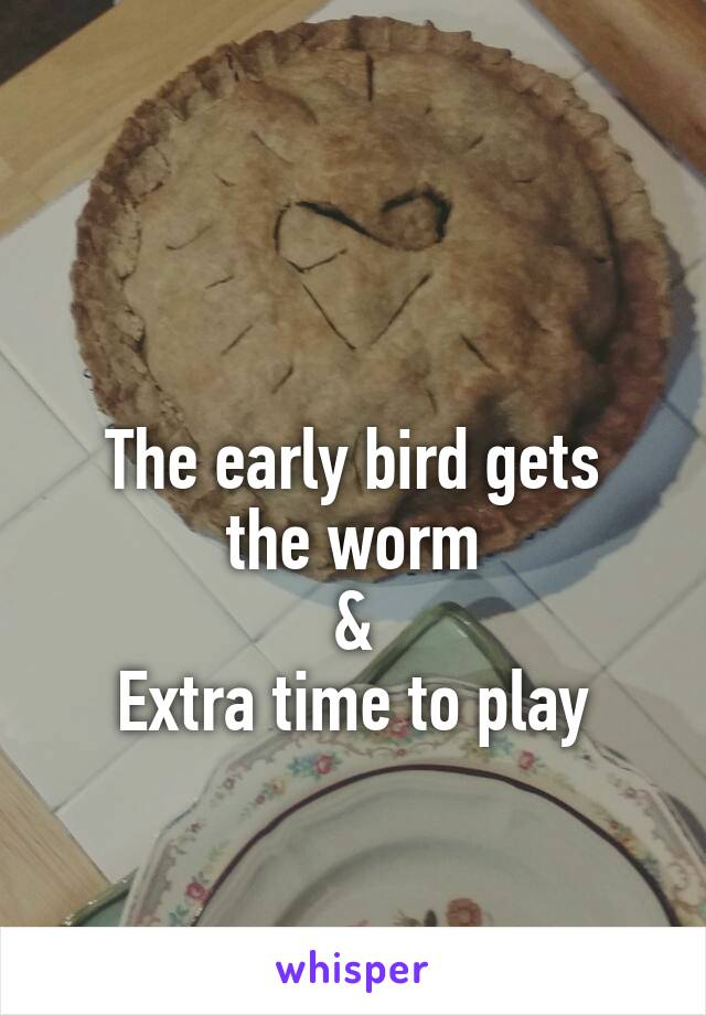 The early bird gets the worm & Extra time to play