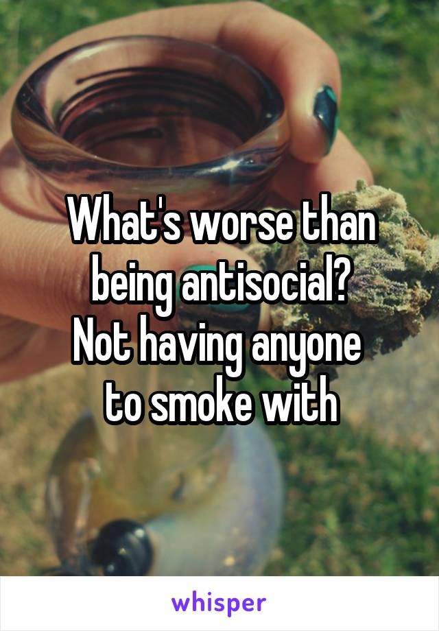 What's worse than being antisocial? Not having anyone  to smoke with