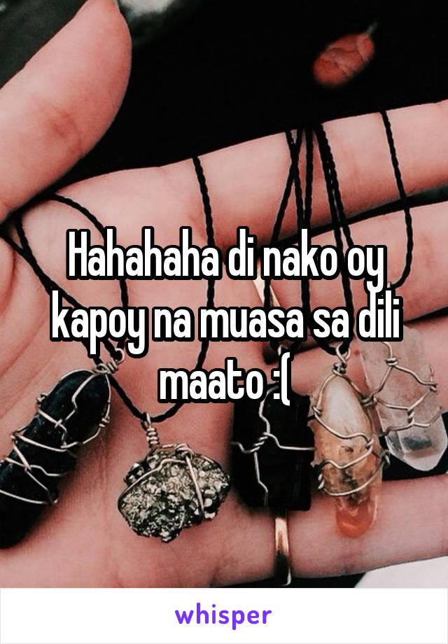 Hahahaha di nako oy kapoy na muasa sa dili maato :(