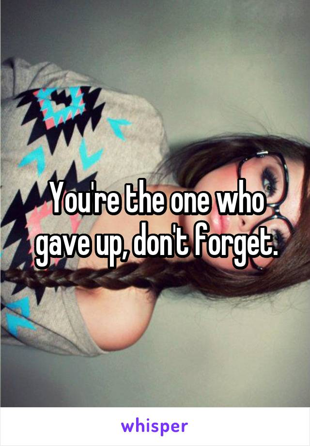 You're the one who gave up, don't forget.