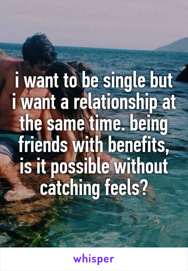 i want to be single but i want a relationship at the same time. being friends with benefits, is it possible without catching feels?