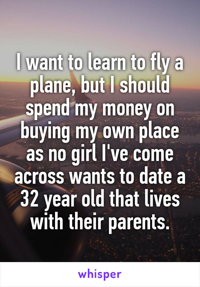 I want to learn to fly a plane, but I should spend my money on buying my own place as no girl I've come across wants to date a 32 year old that lives with their parents.