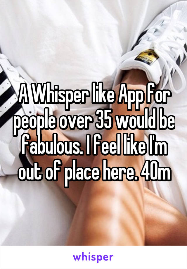 A Whisper like App for people over 35 would be fabulous. I feel like I'm out of place here. 40m