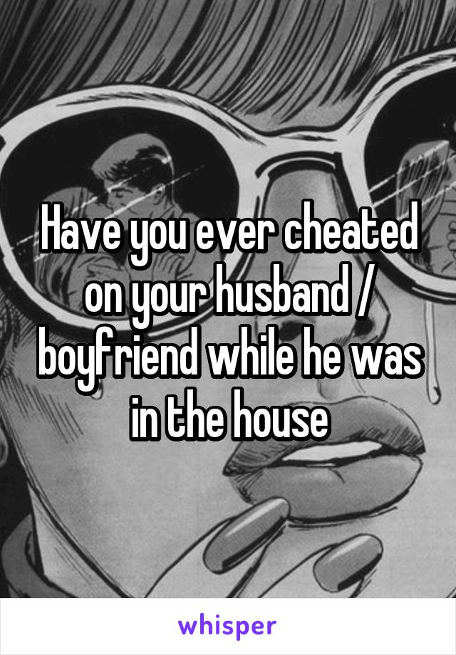 Have you ever cheated on your husband / boyfriend while he was in the house