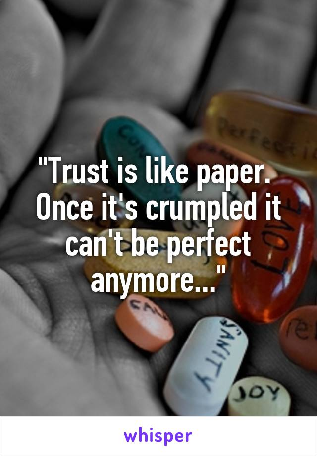 """""""Trust is like paper.  Once it's crumpled it can't be perfect anymore..."""""""