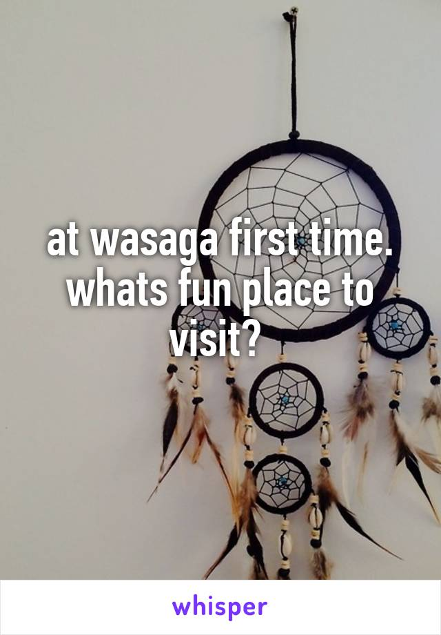 at wasaga first time. whats fun place to visit?