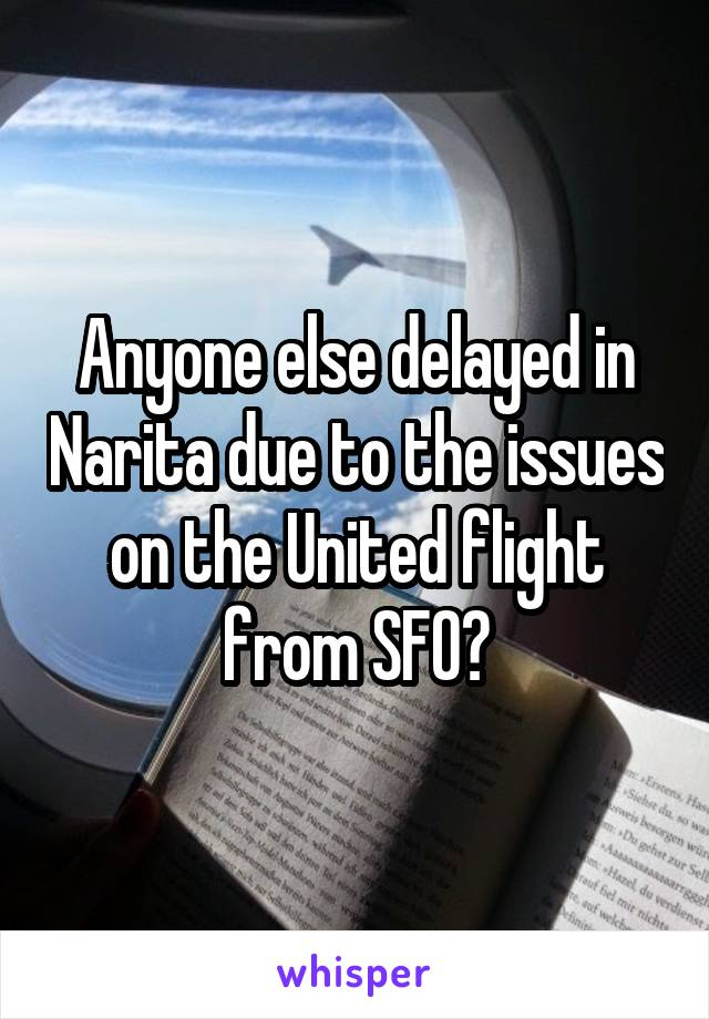 Anyone else delayed in Narita due to the issues on the United flight from SFO?