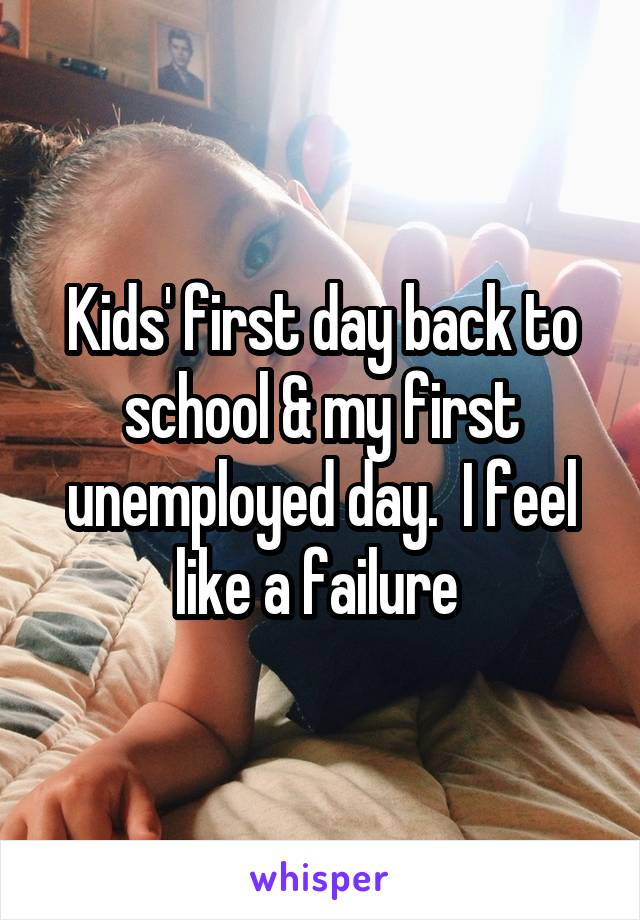 Kids' first day back to school & my first unemployed day.  I feel like a failure