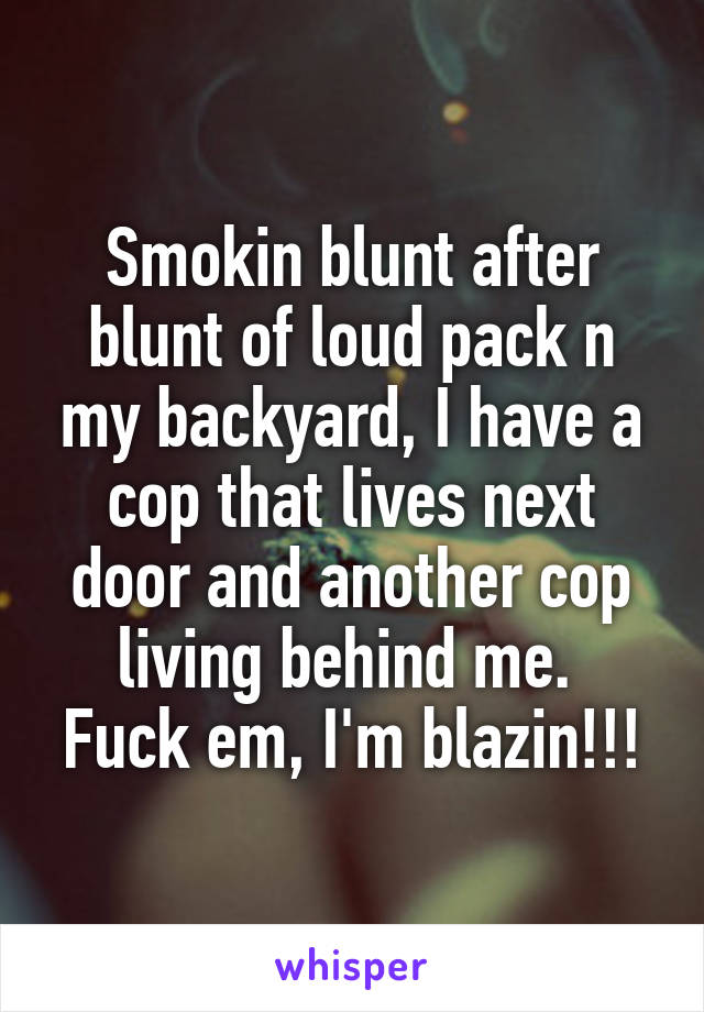 Smokin blunt after blunt of loud pack n my backyard, I have a cop that lives next door and another cop living behind me.  Fuck em, I'm blazin!!!