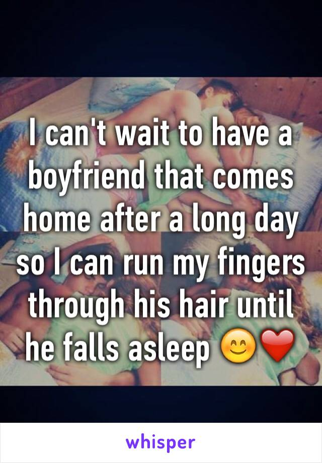 I can't wait to have a boyfriend that comes home after a long day so I can run my fingers through his hair until he falls asleep 😊❤️