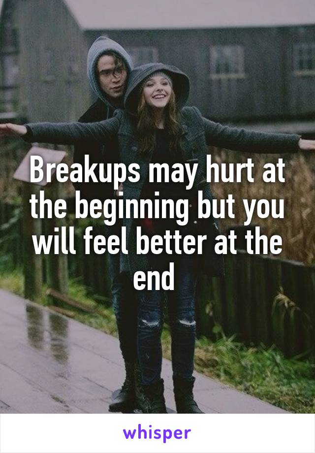 Breakups may hurt at the beginning but you will feel better at the end