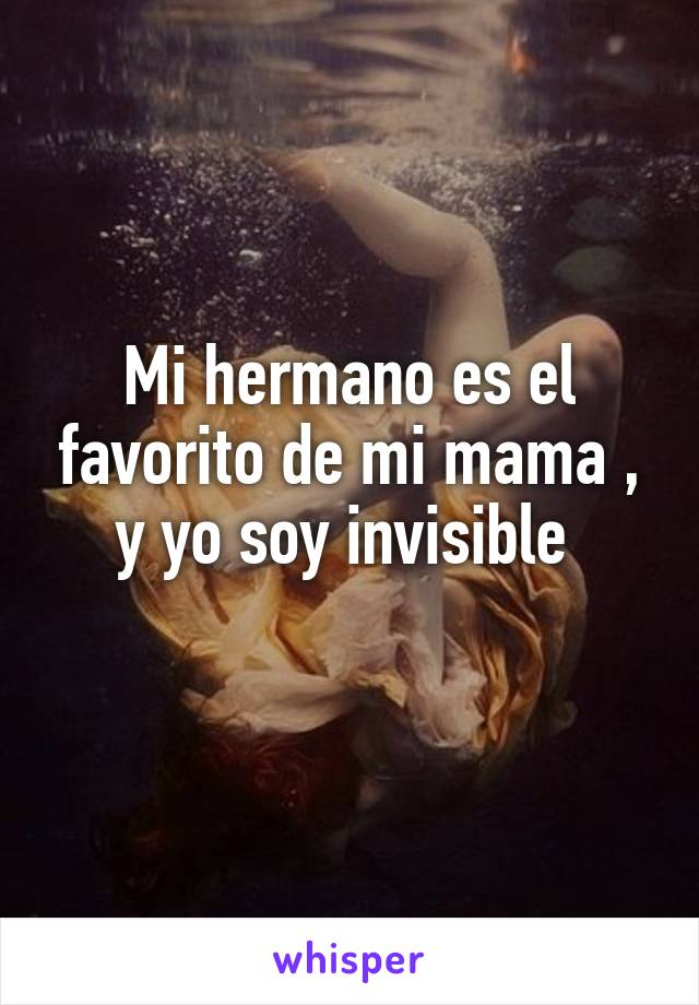 Mi hermano es el favorito de mi mama , y yo soy invisible