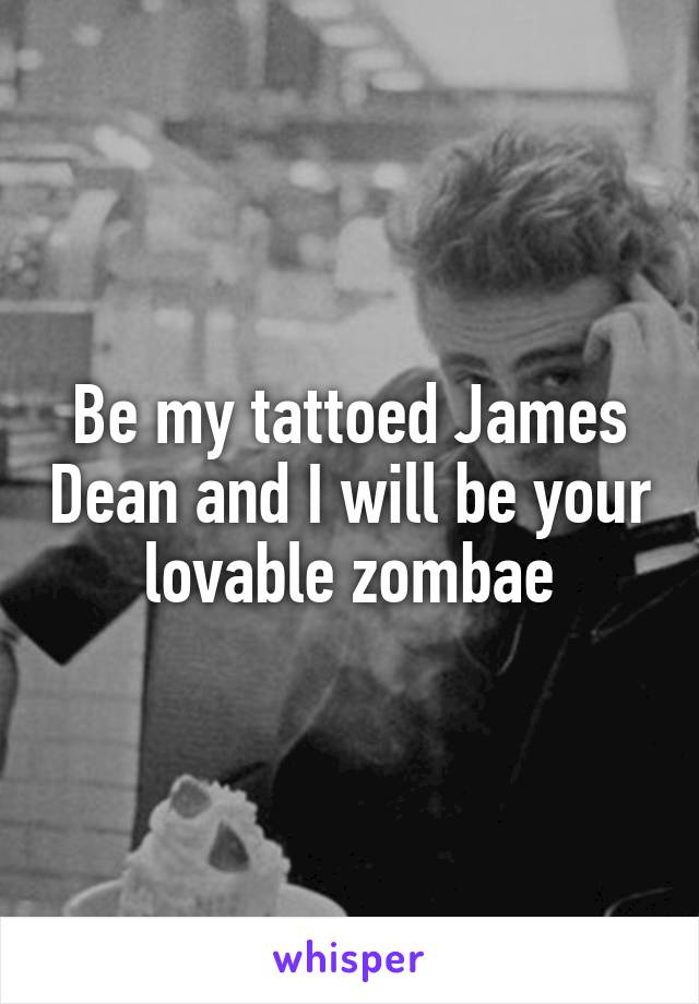 Be my tattoed James Dean and I will be your lovable zombae