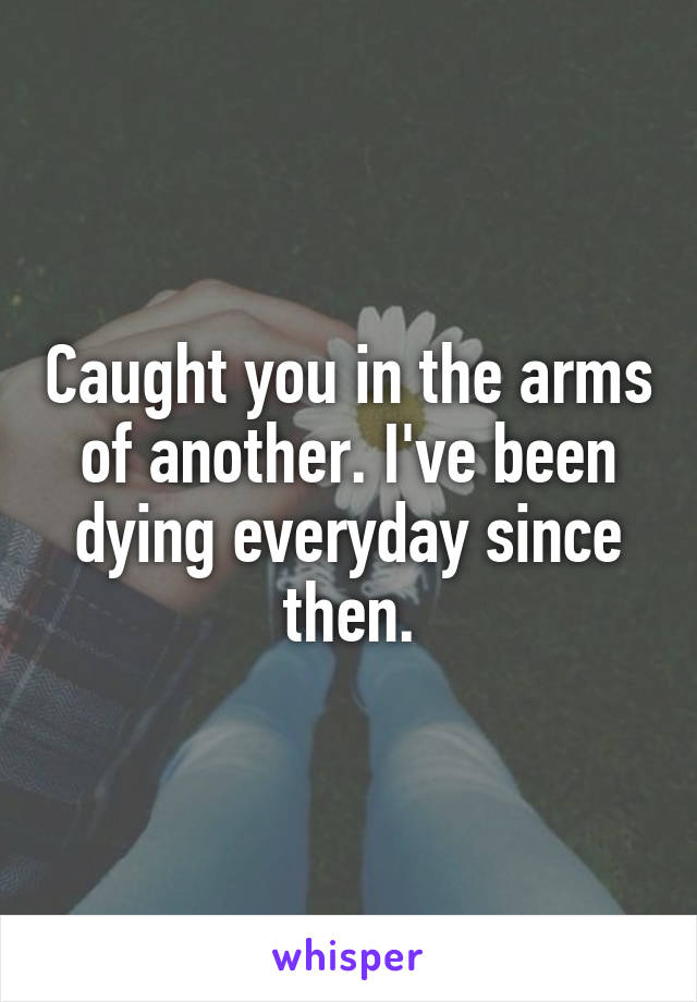 Caught you in the arms of another. I've been dying everyday since then.