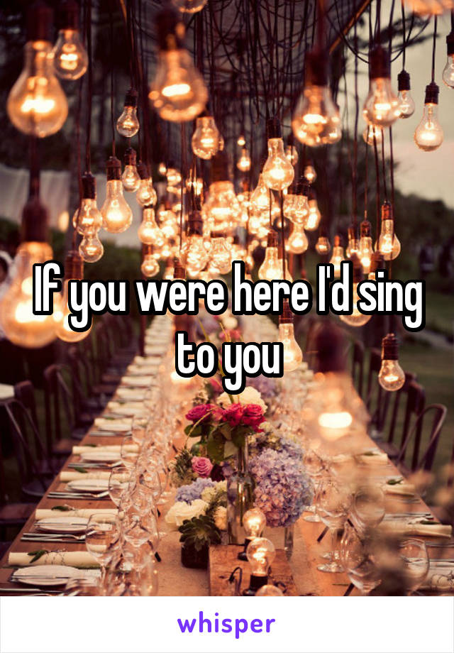 If you were here I'd sing to you