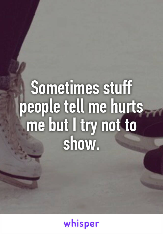 Sometimes stuff people tell me hurts me but I try not to show.
