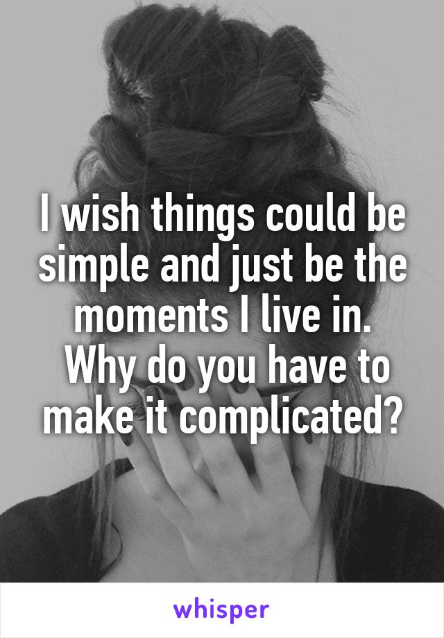 I wish things could be simple and just be the moments I live in.  Why do you have to make it complicated?