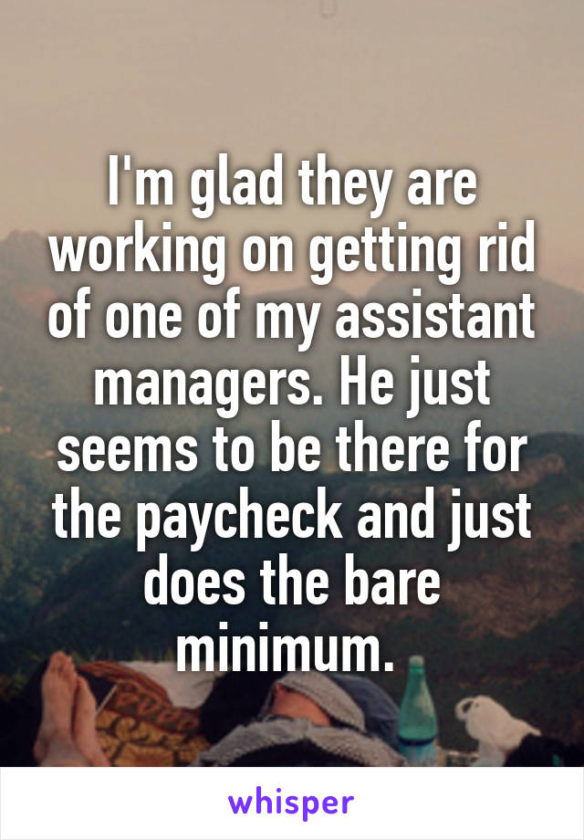 I'm glad they are working on getting rid of one of my assistant managers. He just seems to be there for the paycheck and just does the bare minimum.