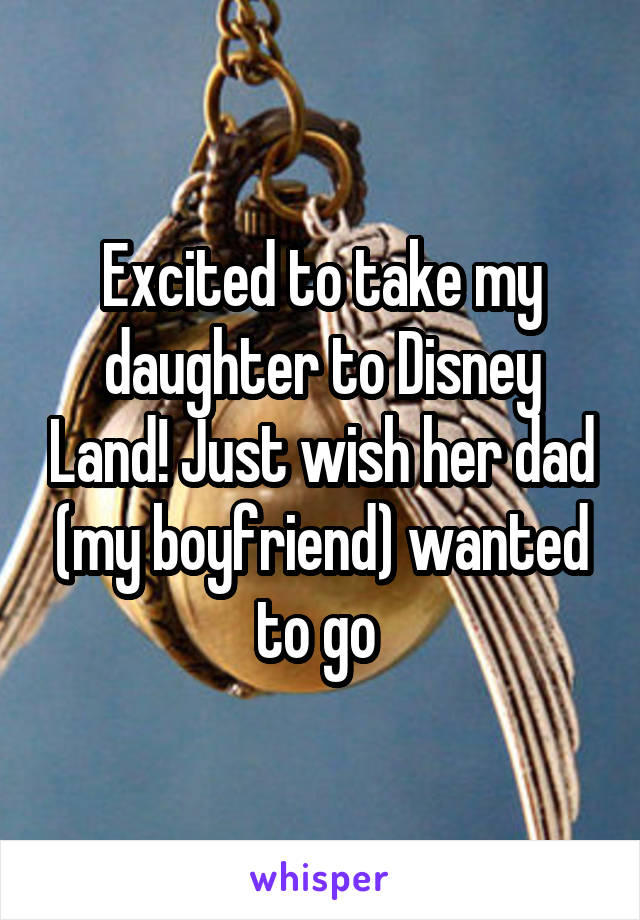 Excited to take my daughter to Disney Land! Just wish her dad (my boyfriend) wanted to go