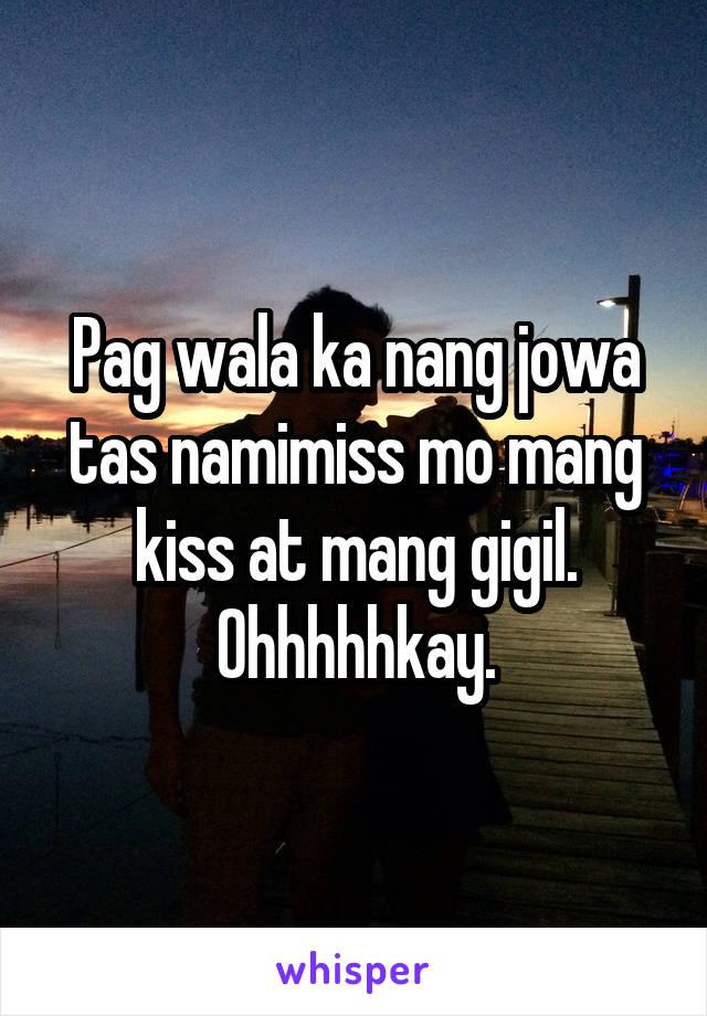 Pag wala ka nang jowa tas namimiss mo mang kiss at mang gigil. Ohhhhhkay.