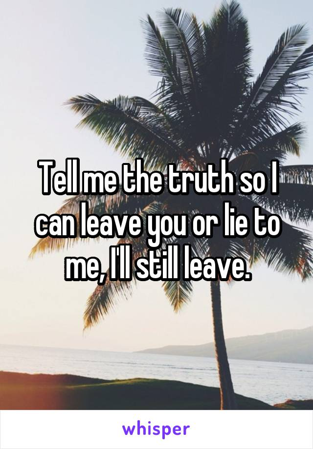 Tell me the truth so I can leave you or lie to me, I'll still leave.